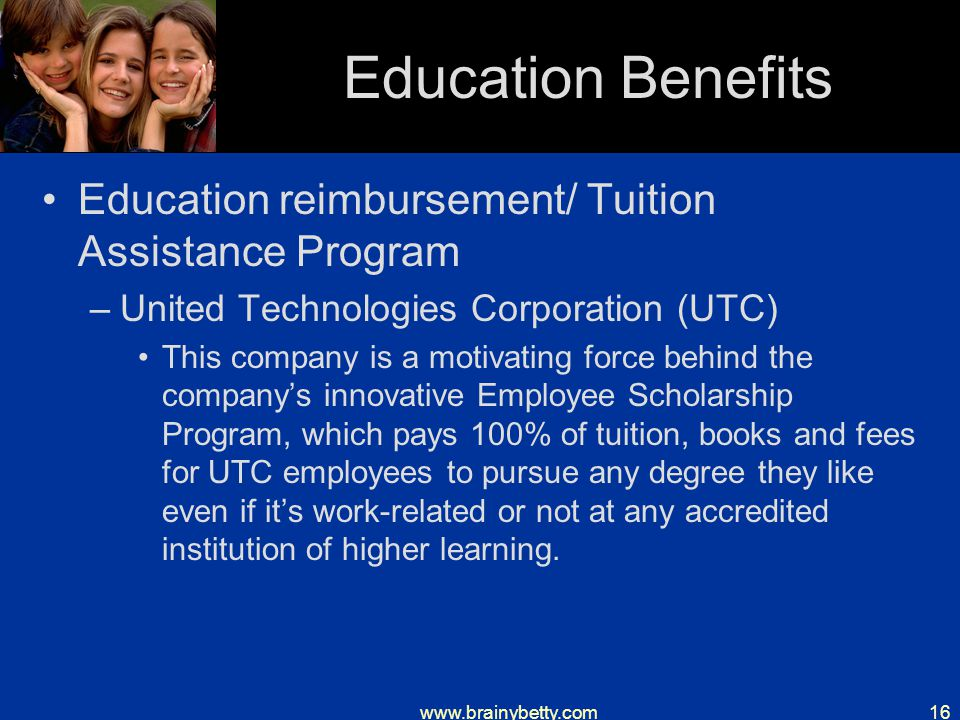 www.brainybetty.com16 Education Benefits Education reimbursement/ Tuition Assistance Program –United Technologies Corporation (UTC) This company is a motivating force behind the company's innovative Employee Scholarship Program, which pays 100% of tuition, books and fees for UTC employees to pursue any degree they like even if it's work-related or not at any accredited institution of higher learning.