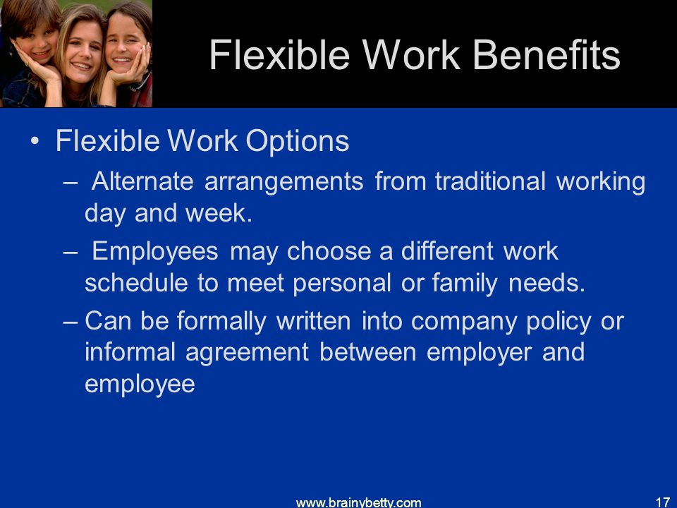 www.brainybetty.com17 Flexible Work Benefits Flexible Work Options – Alternate arrangements from traditional working day and week.