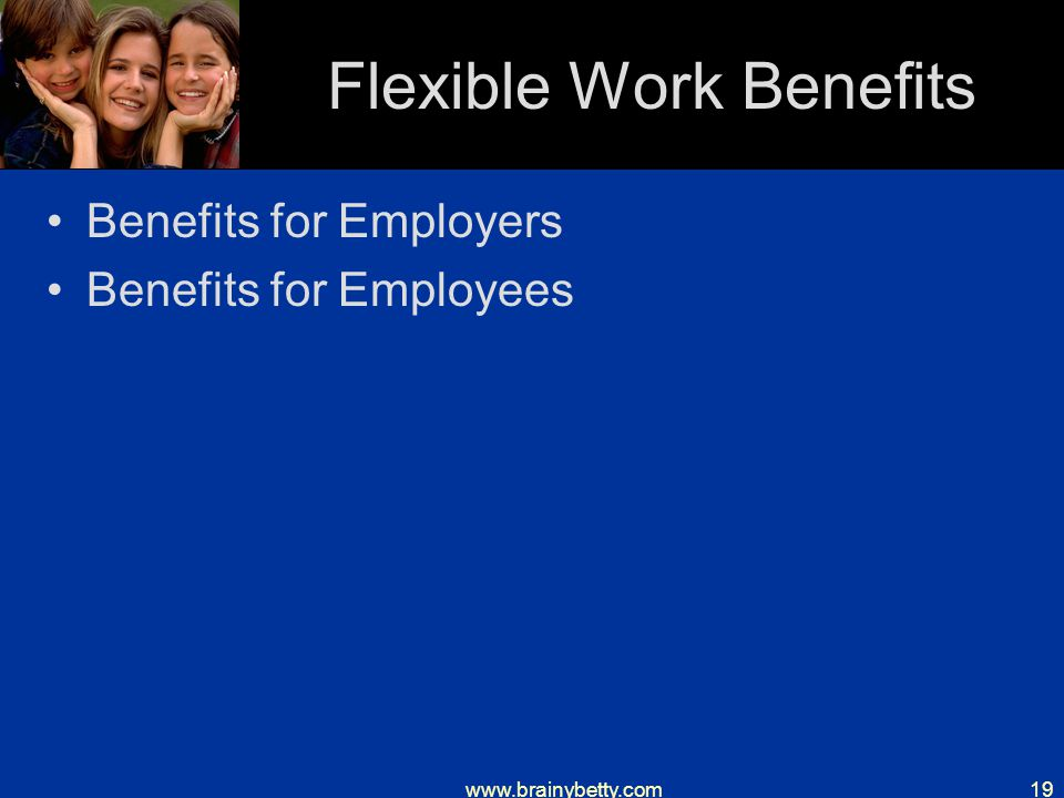 www.brainybetty.com19 Flexible Work Benefits Benefits for Employers Benefits for Employees
