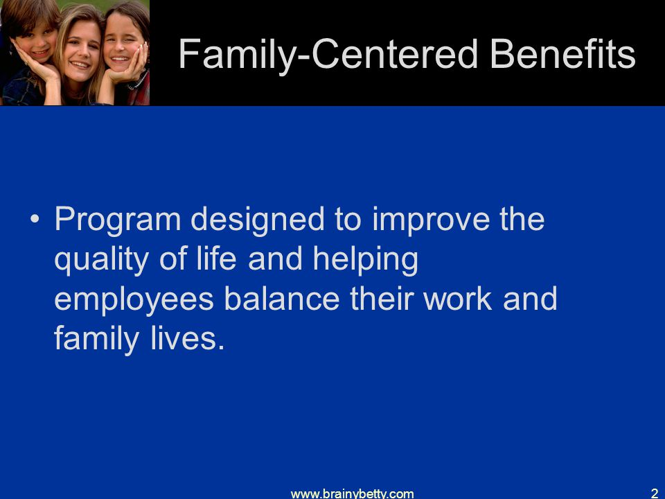 www.brainybetty.com2 Family-Centered Benefits Program designed to improve the quality of life and helping employees balance their work and family lives.