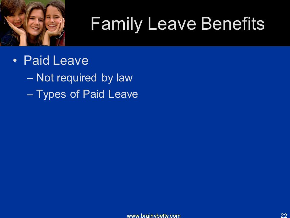 www.brainybetty.com22 Family Leave Benefits Paid Leave –Not required by law –Types of Paid Leave