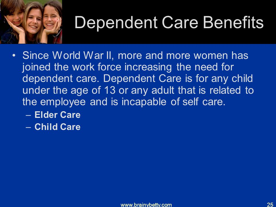 www.brainybetty.com25 Dependent Care Benefits Since World War II, more and more women has joined the work force increasing the need for dependent care.