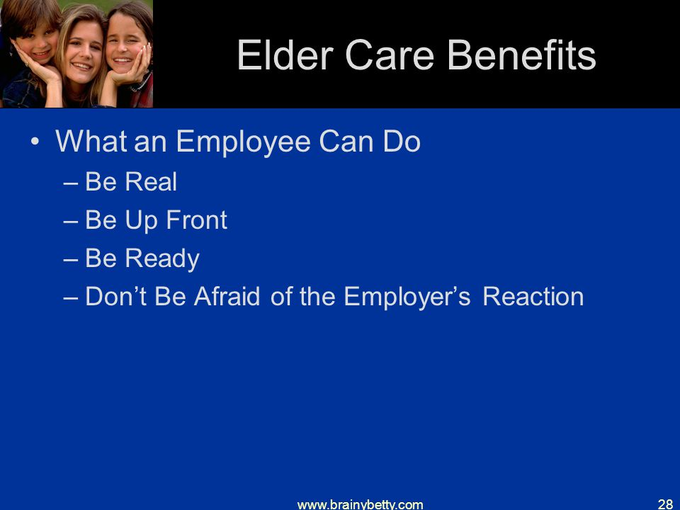 www.brainybetty.com28 Elder Care Benefits What an Employee Can Do –Be Real –Be Up Front –Be Ready –Don't Be Afraid of the Employer's Reaction