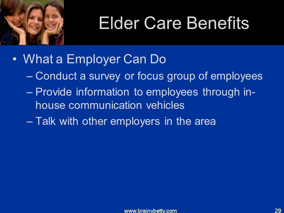 www.brainybetty.com29 Elder Care Benefits What a Employer Can Do –Conduct a survey or focus group of employees –Provide information to employees through in- house communication vehicles –Talk with other employers in the area