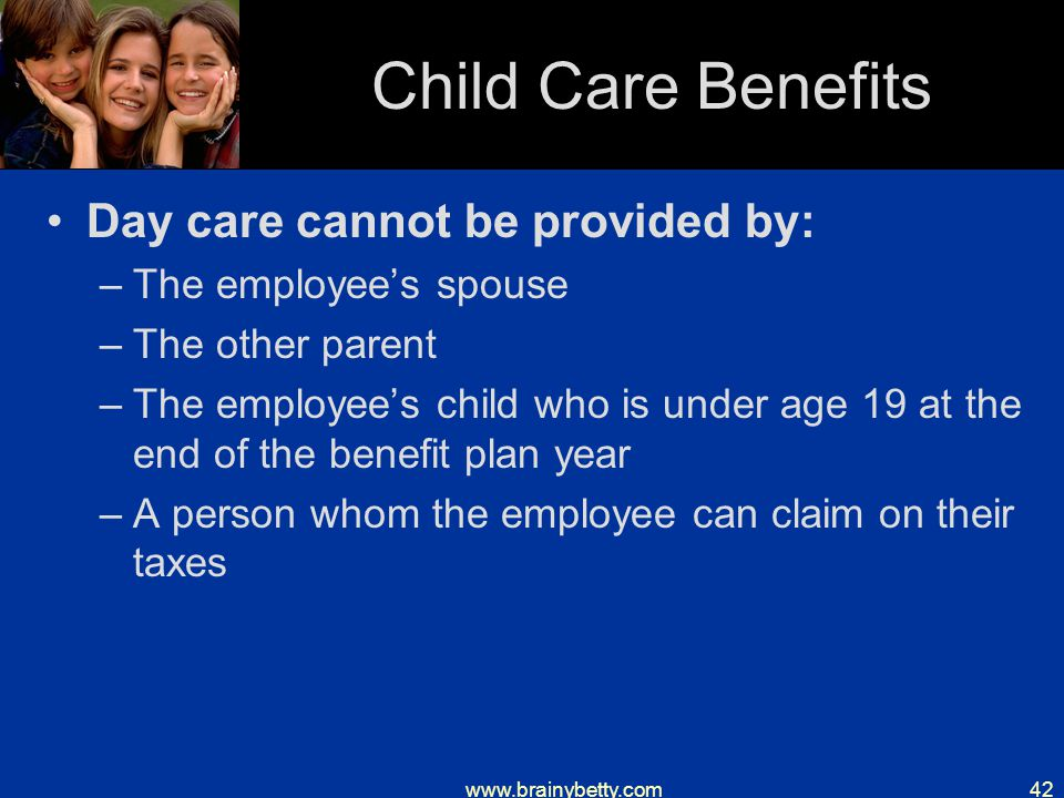 www.brainybetty.com42 Child Care Benefits Day care cannot be provided by: –The employee's spouse –The other parent –The employee's child who is under age 19 at the end of the benefit plan year –A person whom the employee can claim on their taxes