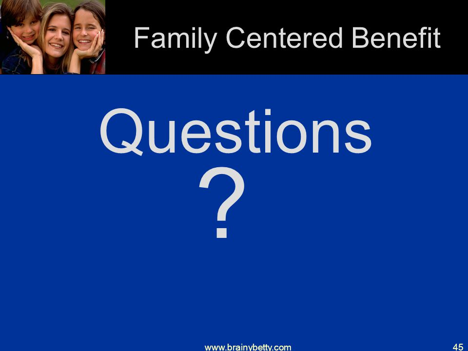 www.brainybetty.com45 Family Centered Benefit Questions ?