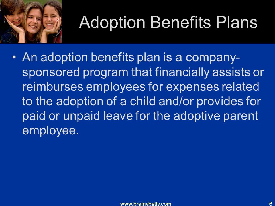 www.brainybetty.com6 Adoption Benefits Plans An adoption benefits plan is a company- sponsored program that financially assists or reimburses employees for expenses related to the adoption of a child and/or provides for paid or unpaid leave for the adoptive parent employee.