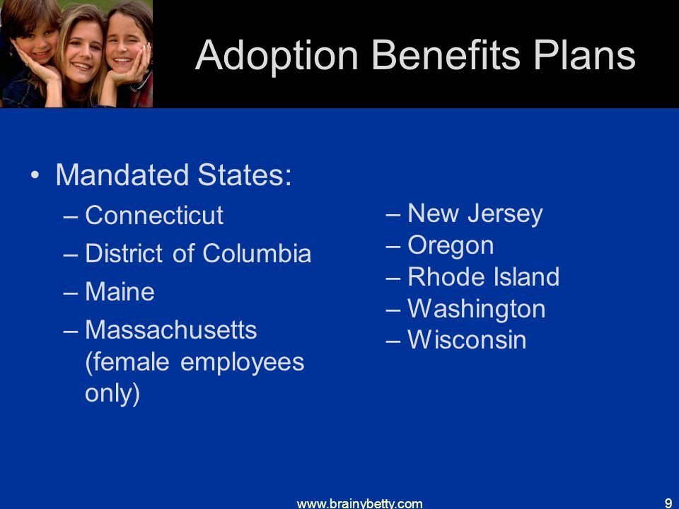www.brainybetty.com9 Adoption Benefits Plans Mandated States: –Connecticut –District of Columbia –Maine –Massachusetts (female employees only) –New Jersey –Oregon –Rhode Island –Washington –Wisconsin