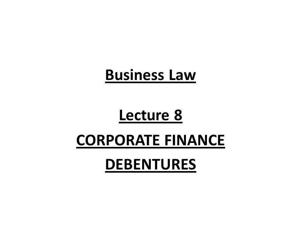 Business Law Lecture 8 CORPORATE FINANCE DEBENTURES