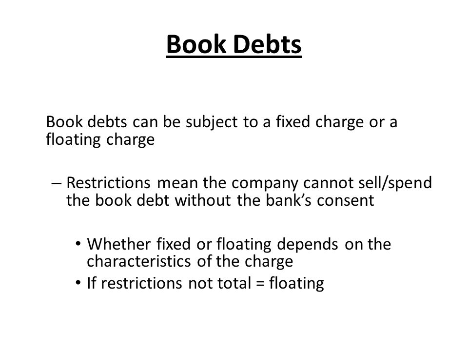 Book Debts Book debts can be subject to a fixed charge or a floating charge – Restrictions mean the company cannot sell/spend the book debt without th