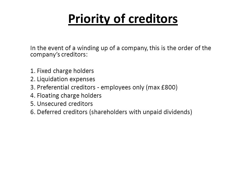 Priority of creditors In the event of a winding up of a company, this is the order of the company's creditors: 1. Fixed charge holders 2. Liquidation