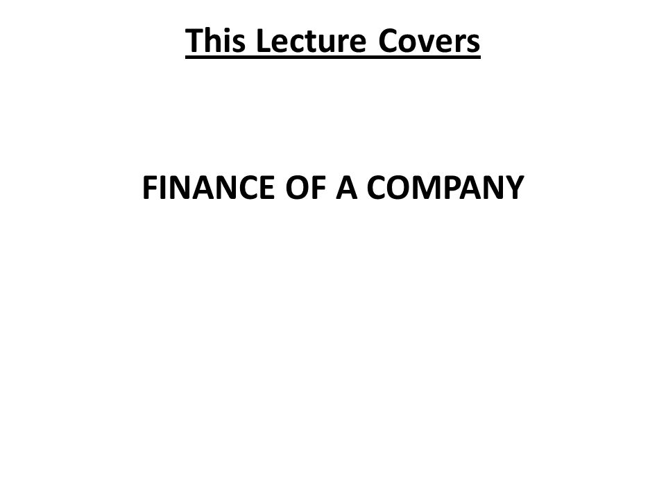 This Lecture Covers FINANCE OF A COMPANY