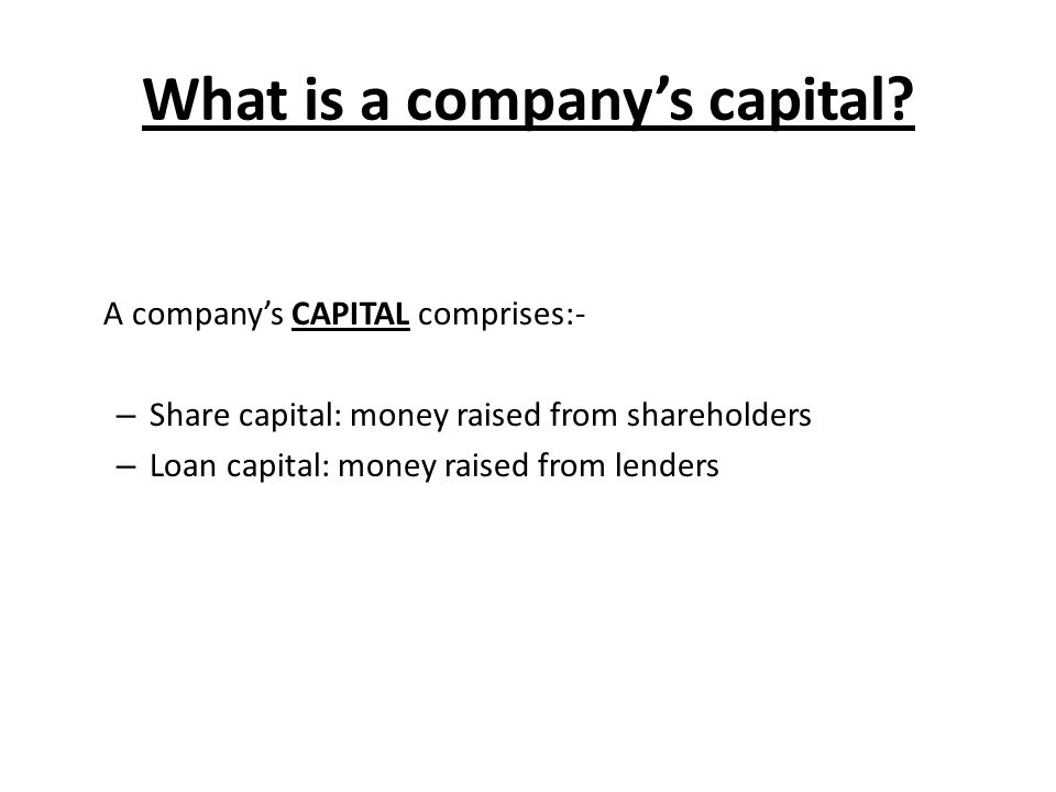 What is a company's capital? A company's CAPITAL comprises:- – Share capital: money raised from shareholders – Loan capital: money raised from lenders