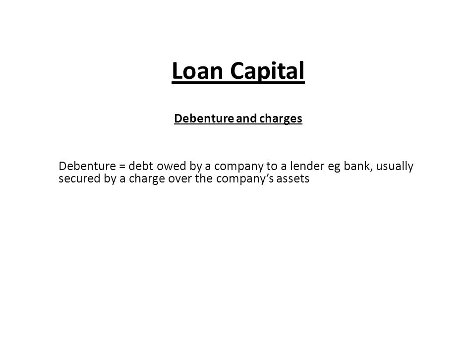 Loan Capital Debenture and charges Debenture = debt owed by a company to a lender eg bank, usually secured by a charge over the company's assets