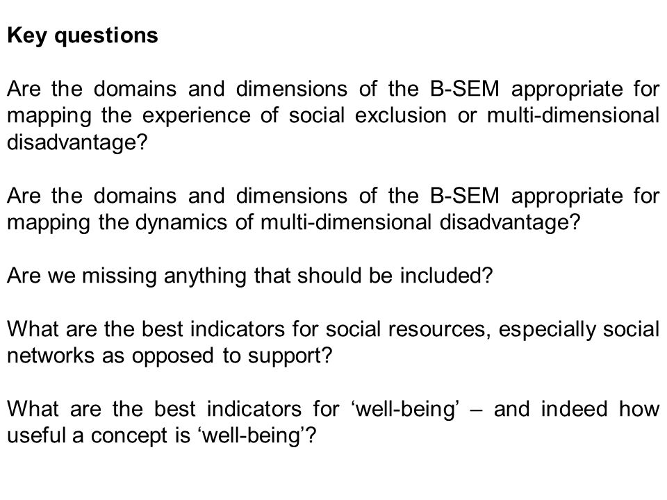 Key questions Are the domains and dimensions of the B-SEM appropriate for mapping the experience of social exclusion or multi-dimensional disadvantage.