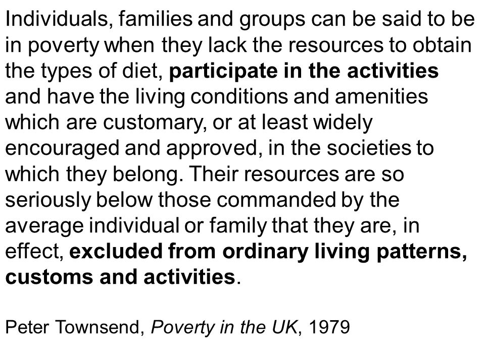 Individuals, families and groups can be said to be in poverty when they lack the resources to obtain the types of diet, participate in the activities and have the living conditions and amenities which are customary, or at least widely encouraged and approved, in the societies to which they belong.