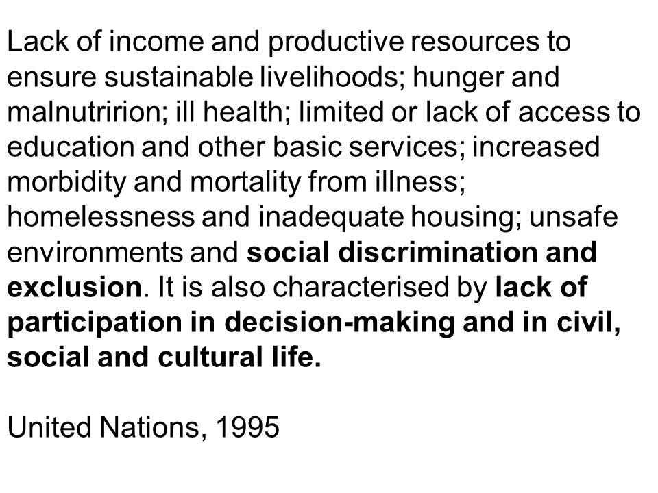 Lack of income and productive resources to ensure sustainable livelihoods; hunger and malnutririon; ill health; limited or lack of access to education