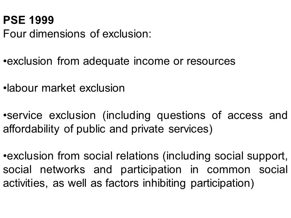PSE 1999 Four dimensions of exclusion: exclusion from adequate income or resources labour market exclusion service exclusion (including questions of a