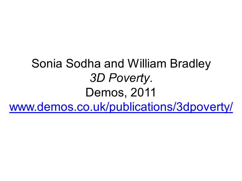 Sonia Sodha and William Bradley 3D Poverty. Demos, 2011 www.demos.co.uk/publications/3dpoverty/