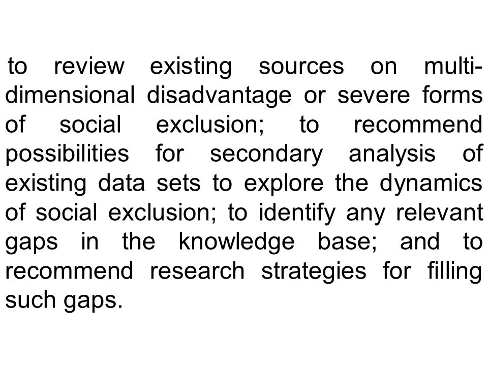 to review existing sources on multi- dimensional disadvantage or severe forms of social exclusion; to recommend possibilities for secondary analysis of existing data sets to explore the dynamics of social exclusion; to identify any relevant gaps in the knowledge base; and to recommend research strategies for filling such gaps.