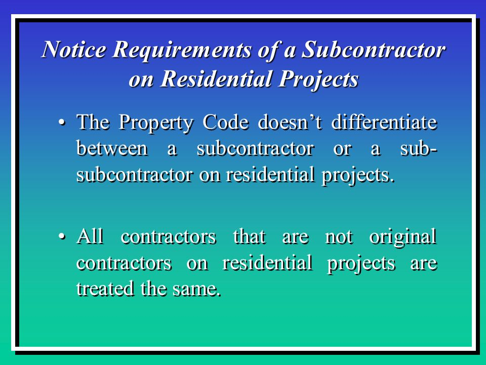 Notice Requirements of a Subcontractor on Residential Projects The Property Code doesn't differentiate between a subcontractor or a sub- subcontractor on residential projects.