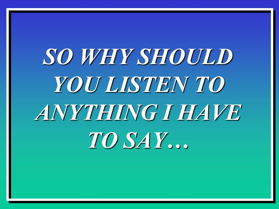 SO WHY SHOULD YOU LISTEN TO ANYTHING I HAVE TO SAY…