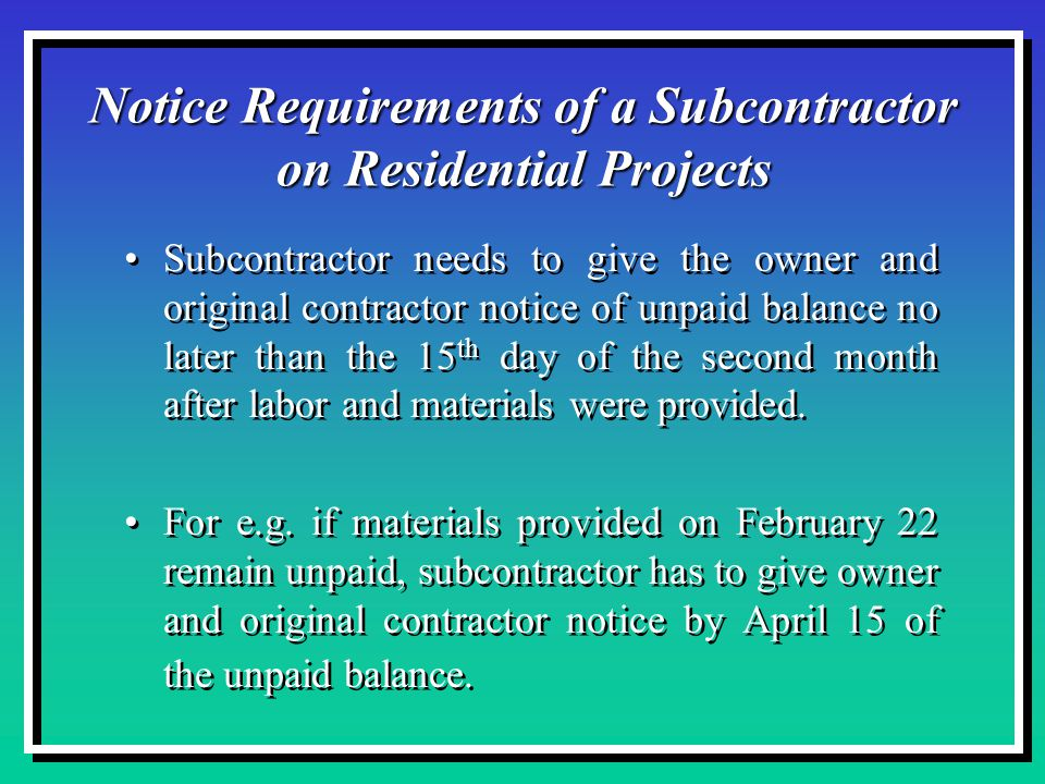 Notice Requirements of a Subcontractor on Residential Projects Subcontractor needs to give the owner and original contractor notice of unpaid balance no later than the 15 th day of the second month after labor and materials were provided.