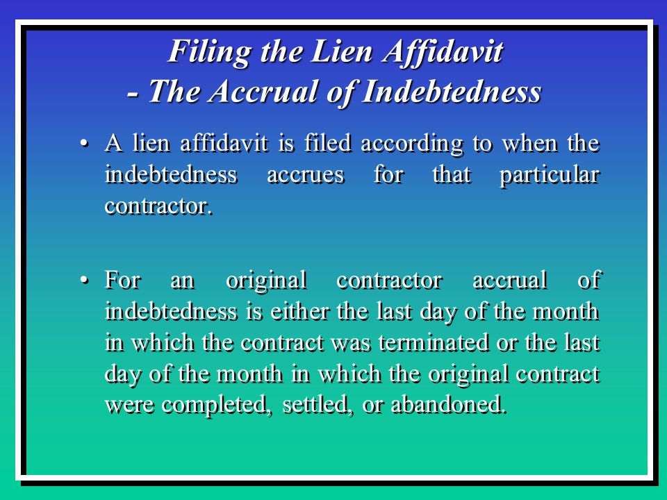 Filing the Lien Affidavit - The Accrual of Indebtedness A lien affidavit is filed according to when the indebtedness accrues for that particular contractor.