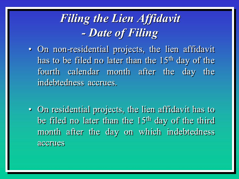 Filing the Lien Affidavit - Date of Filing On non-residential projects, the lien affidavit has to be filed no later than the 15 th day of the fourth calendar month after the day the indebtedness accrues.