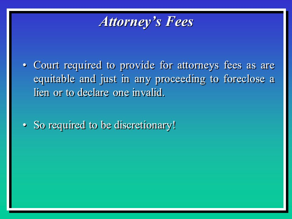 Attorney's Fees Court required to provide for attorneys fees as are equitable and just in any proceeding to foreclose a lien or to declare one invalid.