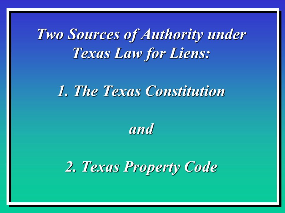 Two Sources of Authority under Texas Law for Liens: 1.