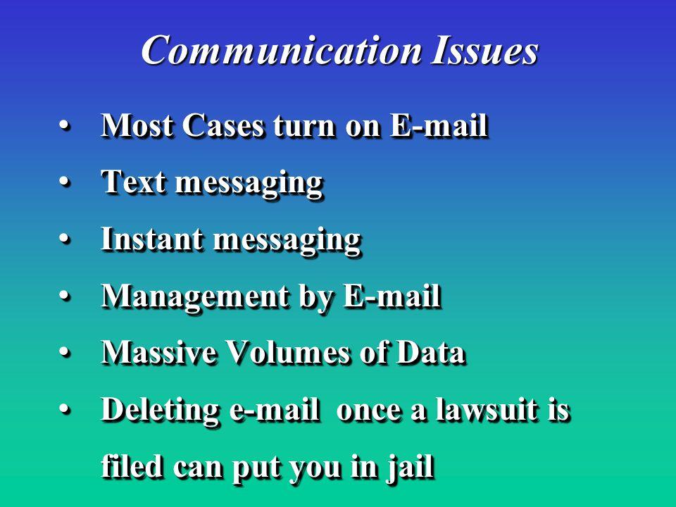 Most Cases turn on E-mail Most Cases turn on E-mail Text messaging Text messaging Instant messaging Instant messaging Management by E-mail Management by E-mail Massive Volumes of Data Massive Volumes of Data Deleting e-mail once a lawsuit is Deleting e-mail once a lawsuit is filed can put you in jail filed can put you in jail Most Cases turn on E-mail Most Cases turn on E-mail Text messaging Text messaging Instant messaging Instant messaging Management by E-mail Management by E-mail Massive Volumes of Data Massive Volumes of Data Deleting e-mail once a lawsuit is Deleting e-mail once a lawsuit is filed can put you in jail filed can put you in jail Communication Issues