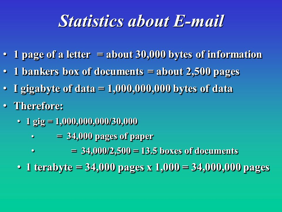 1 page of a letter = about 30,000 bytes of information 1 page of a letter = about 30,000 bytes of information 1 bankers box of documents = about 2,500 pages 1 bankers box of documents = about 2,500 pages I gigabyte of data = 1,000,000,000 bytes of data I gigabyte of data = 1,000,000,000 bytes of data Therefore: Therefore: 1 gig = 1,000,000,000/30,000 1 gig = 1,000,000,000/30,000 = 34,000 pages of paper = 34,000 pages of paper = 34,000/2,500 = 13.5 boxes of documents = 34,000/2,500 = 13.5 boxes of documents 1 terabyte = 34,000 pages x 1,000 = 34,000,000 pages 1 terabyte = 34,000 pages x 1,000 = 34,000,000 pages 1 page of a letter = about 30,000 bytes of information 1 page of a letter = about 30,000 bytes of information 1 bankers box of documents = about 2,500 pages 1 bankers box of documents = about 2,500 pages I gigabyte of data = 1,000,000,000 bytes of data I gigabyte of data = 1,000,000,000 bytes of data Therefore: Therefore: 1 gig = 1,000,000,000/30,000 1 gig = 1,000,000,000/30,000 = 34,000 pages of paper = 34,000 pages of paper = 34,000/2,500 = 13.5 boxes of documents = 34,000/2,500 = 13.5 boxes of documents 1 terabyte = 34,000 pages x 1,000 = 34,000,000 pages 1 terabyte = 34,000 pages x 1,000 = 34,000,000 pages Statistics about E-mail
