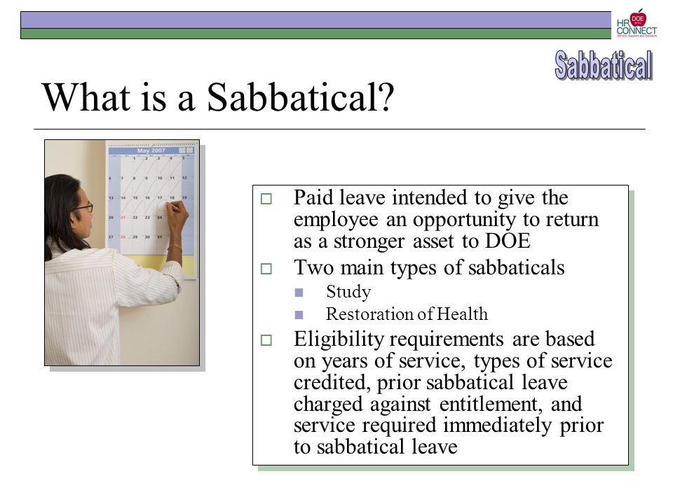 What is a Sabbatical?  Paid leave intended to give the employee an opportunity to return as a stronger asset to DOE  Two main types of sabbaticals S