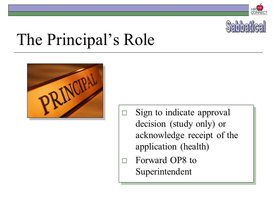 The Principal's Role  Sign to indicate approval decision (study only) or acknowledge receipt of the application (health)  Forward OP8 to Superintend
