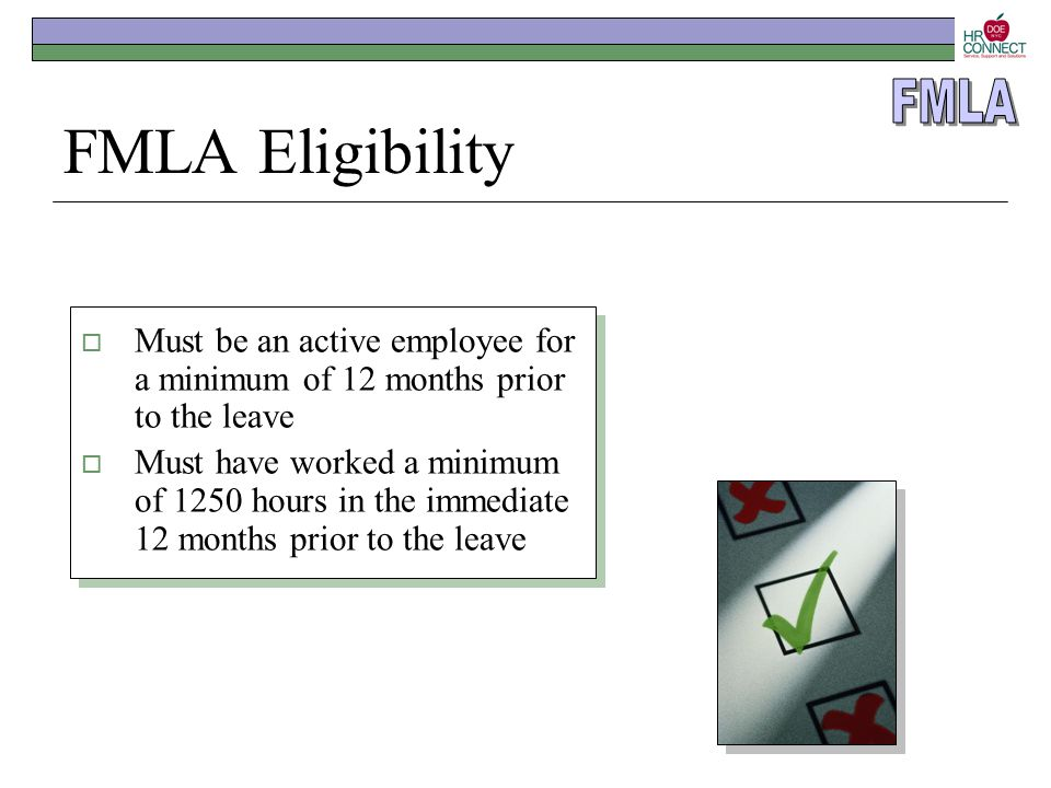 FMLA Eligibility  Must be an active employee for a minimum of 12 months prior to the leave  Must have worked a minimum of 1250 hours in the immediat