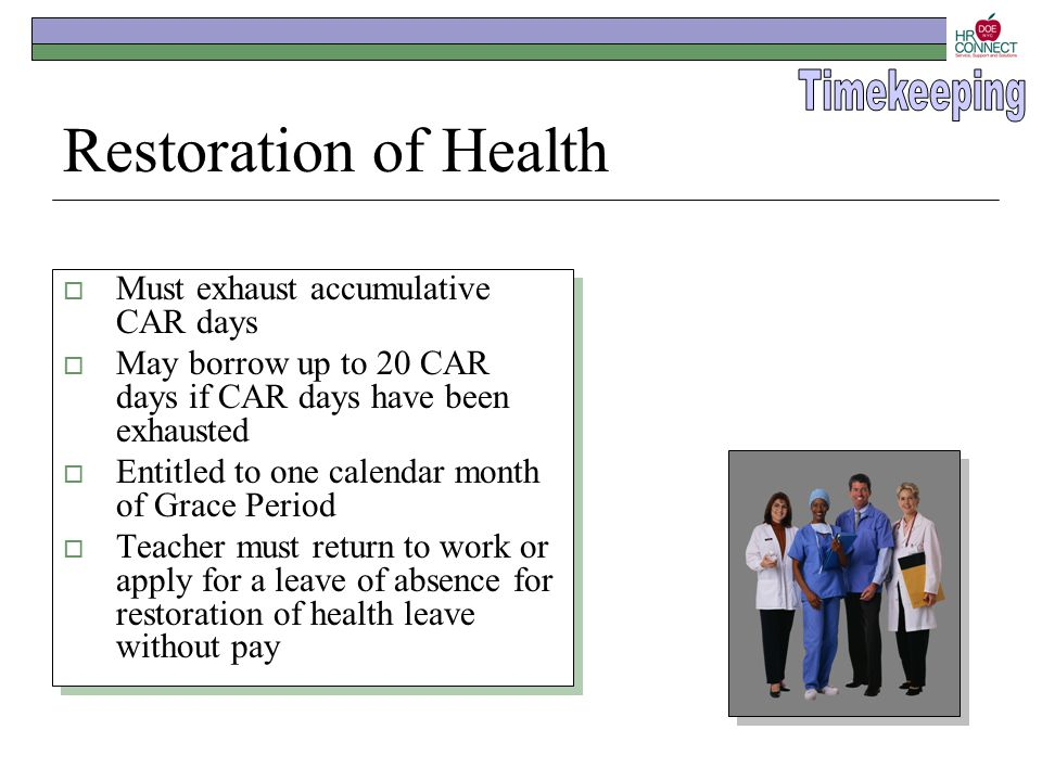 Restoration of Health  Must exhaust accumulative CAR days  May borrow up to 20 CAR days if CAR days have been exhausted  Entitled to one calendar m