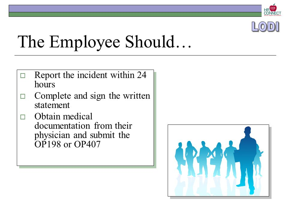 The Employee Should…  Report the incident within 24 hours  Complete and sign the written statement  Obtain medical documentation from their physici
