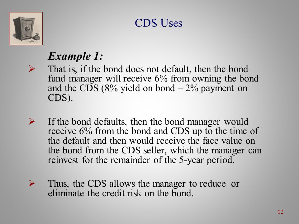 12 CDS Uses Example 1:  That is, if the bond does not default, then the bond fund manager will receive 6% from owning the bond and the CDS (8% yield on bond – 2% payment on CDS).