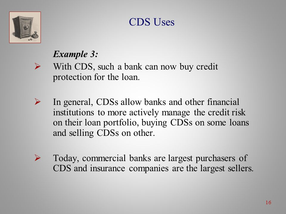 16 CDS Uses Example 3:  With CDS, such a bank can now buy credit protection for the loan.