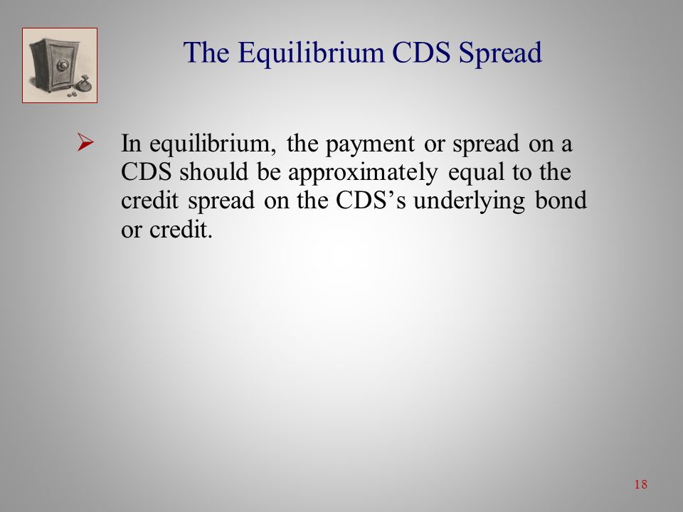 18 The Equilibrium CDS Spread  In equilibrium, the payment or spread on a CDS should be approximately equal to the credit spread on the CDS's underlying bond or credit.