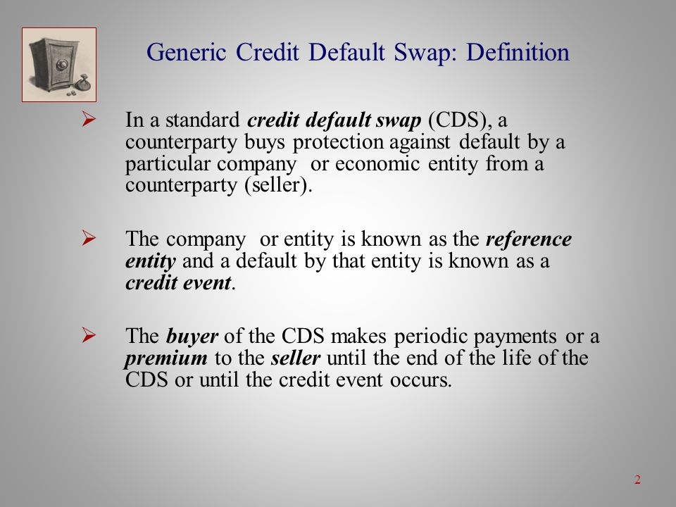2 Generic Credit Default Swap: Definition  In a standard credit default swap (CDS), a counterparty buys protection against default by a particular company or economic entity from a counterparty (seller).