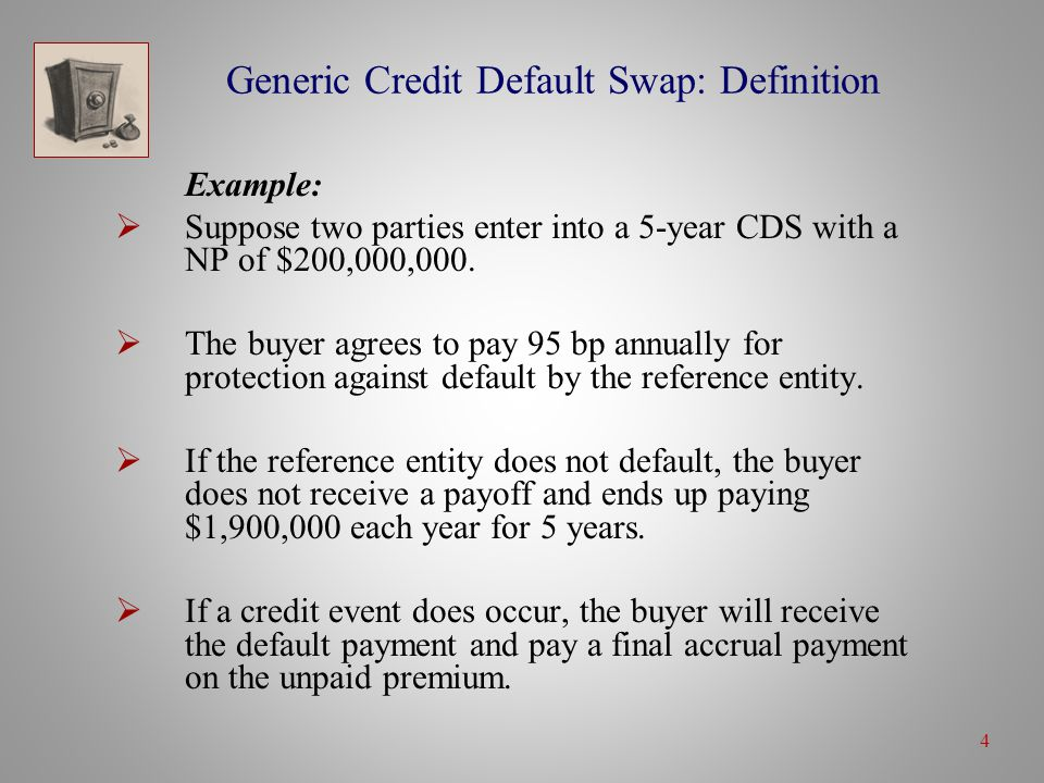 4 Generic Credit Default Swap: Definition Example:  Suppose two parties enter into a 5-year CDS with a NP of $200,000,000.