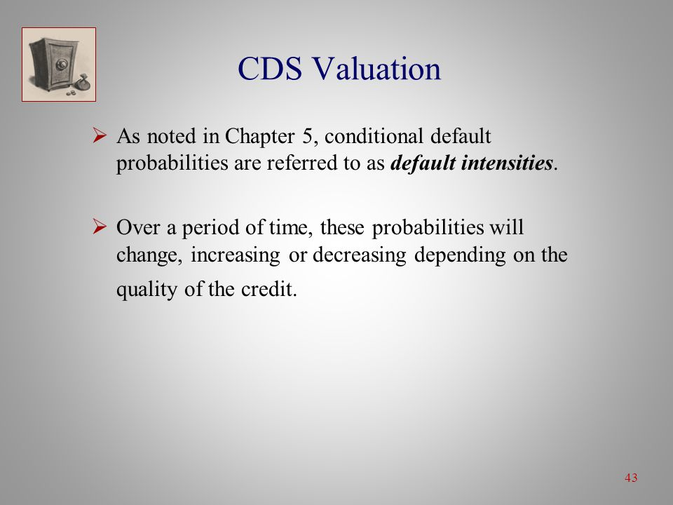 43 CDS Valuation  As noted in Chapter 5, conditional default probabilities are referred to as default intensities.