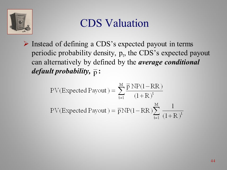 44 CDS Valuation  Instead of defining a CDS's expected payout in terms periodic probability density, p t, the CDS's expected payout can alternatively by defined by the average conditional default probability, :