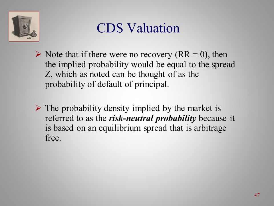 47 CDS Valuation  Note that if there were no recovery (RR = 0), then the implied probability would be equal to the spread Z, which as noted can be thought of as the probability of default of principal.