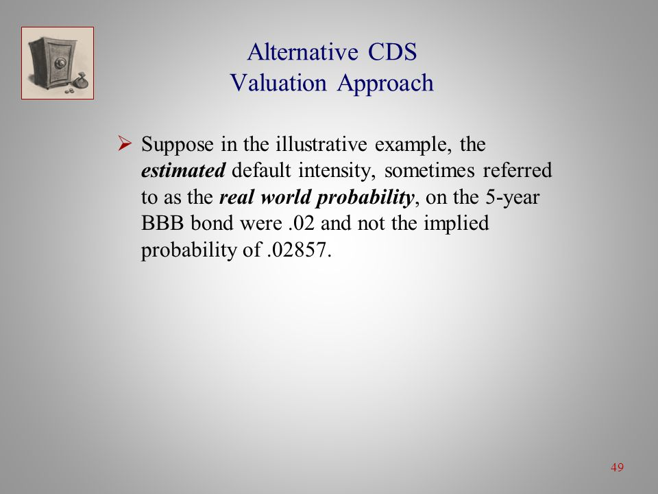 49 Alternative CDS Valuation Approach  Suppose in the illustrative example, the estimated default intensity, sometimes referred to as the real world probability, on the 5-year BBB bond were.02 and not the implied probability of.02857.