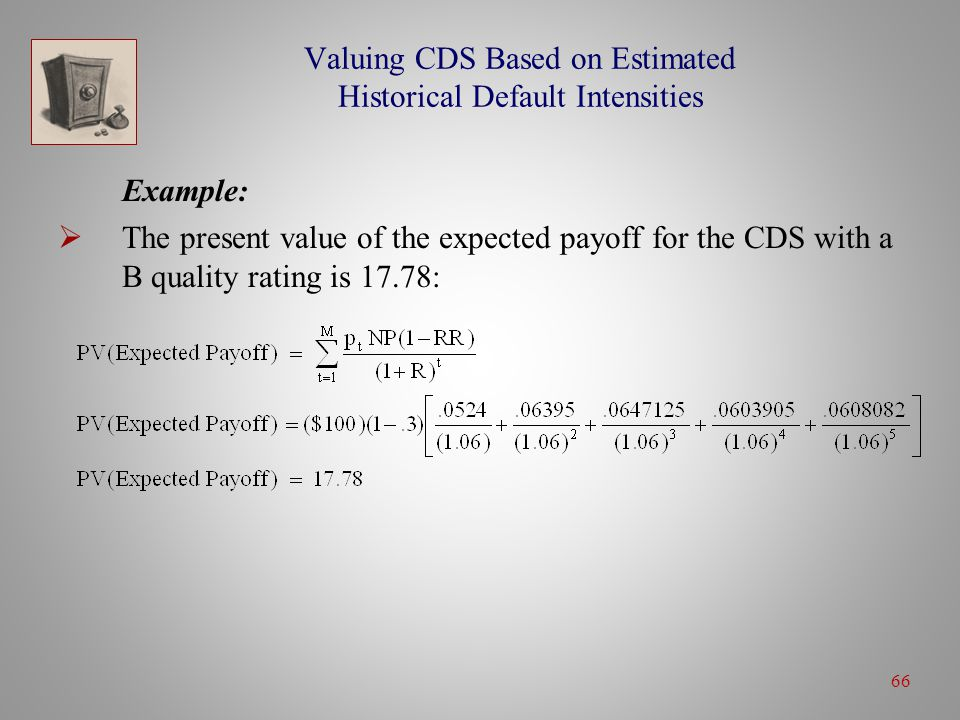 66 Valuing CDS Based on Estimated Historical Default Intensities Example:  The present value of the expected payoff for the CDS with a B quality rating is 17.78: