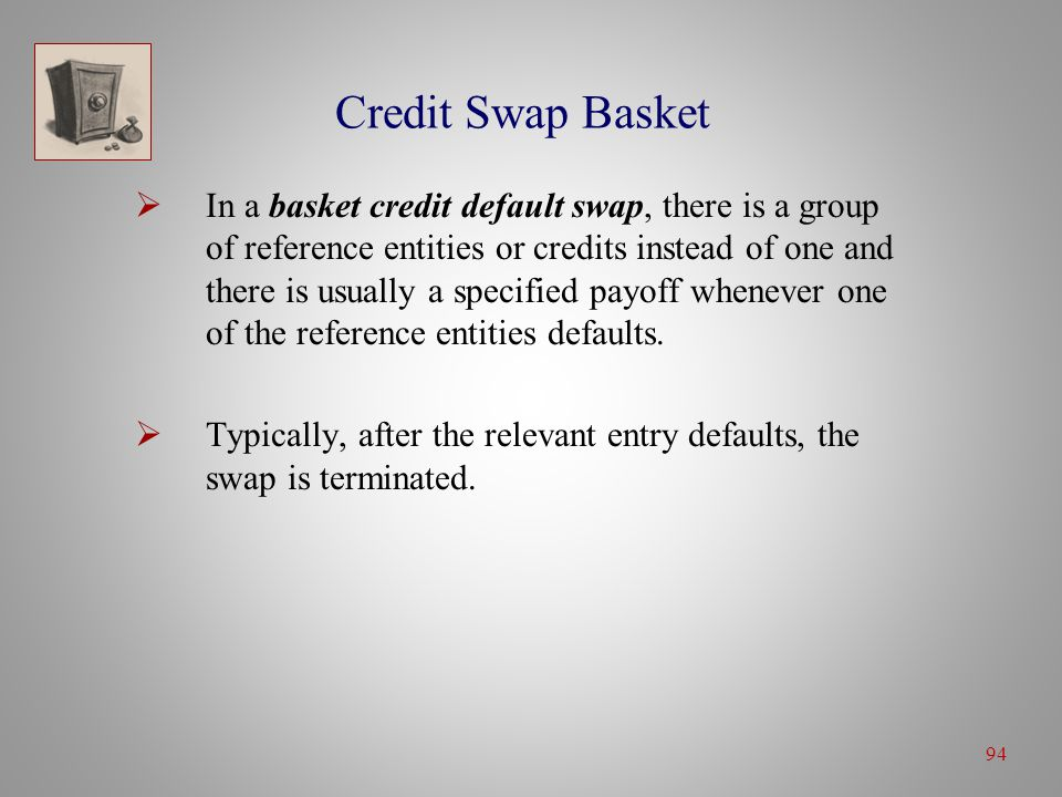 94 Credit Swap Basket  In a basket credit default swap, there is a group of reference entities or credits instead of one and there is usually a specified payoff whenever one of the reference entities defaults.