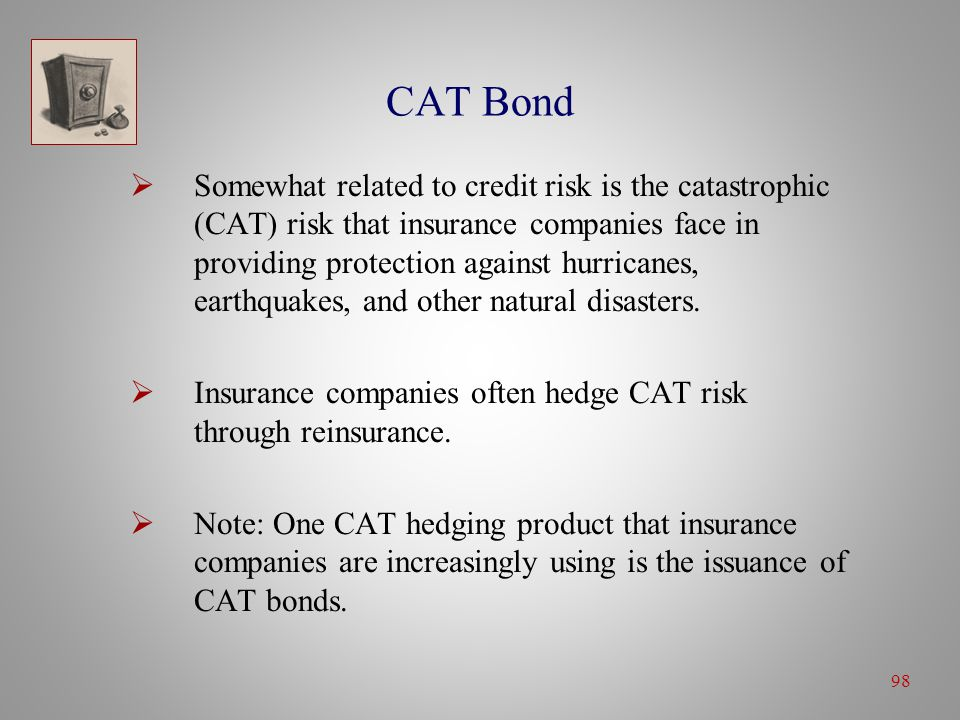 98 CAT Bond  Somewhat related to credit risk is the catastrophic (CAT) risk that insurance companies face in providing protection against hurricanes, earthquakes, and other natural disasters.